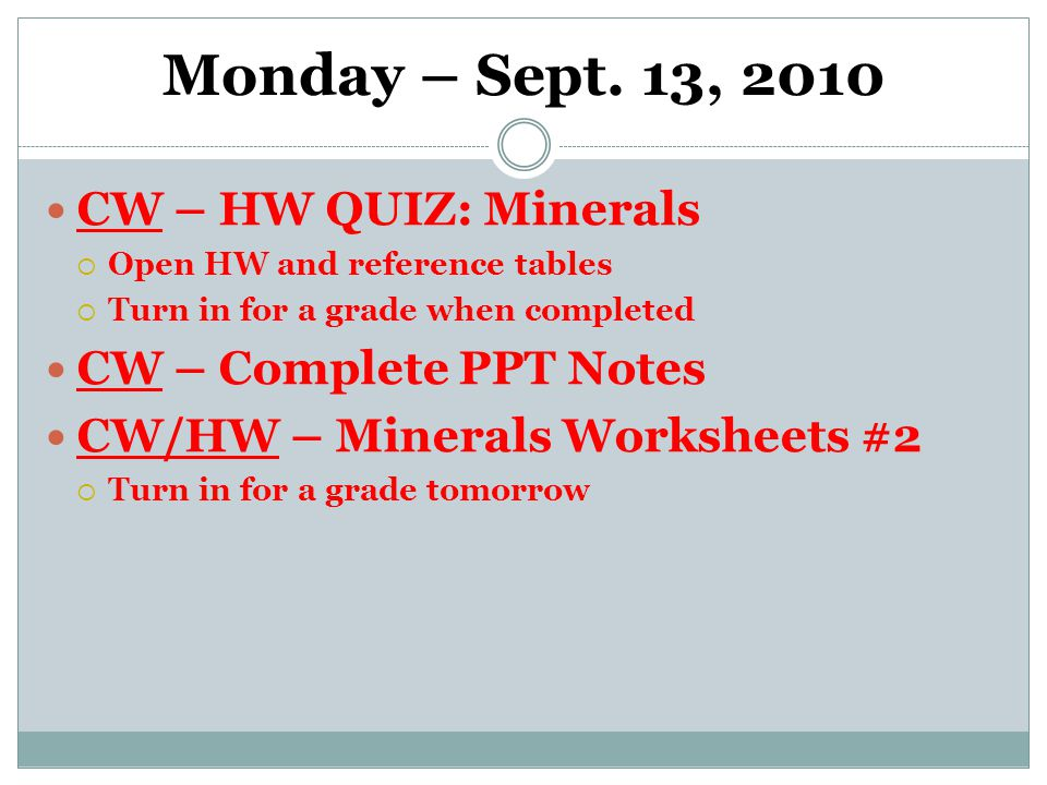 Monday – Sept. 13, 2010 CW – HW QUIZ: Minerals  Open HW and reference tables  Turn in for a grade when completed CW – Complete PPT Notes CW/HW – Min