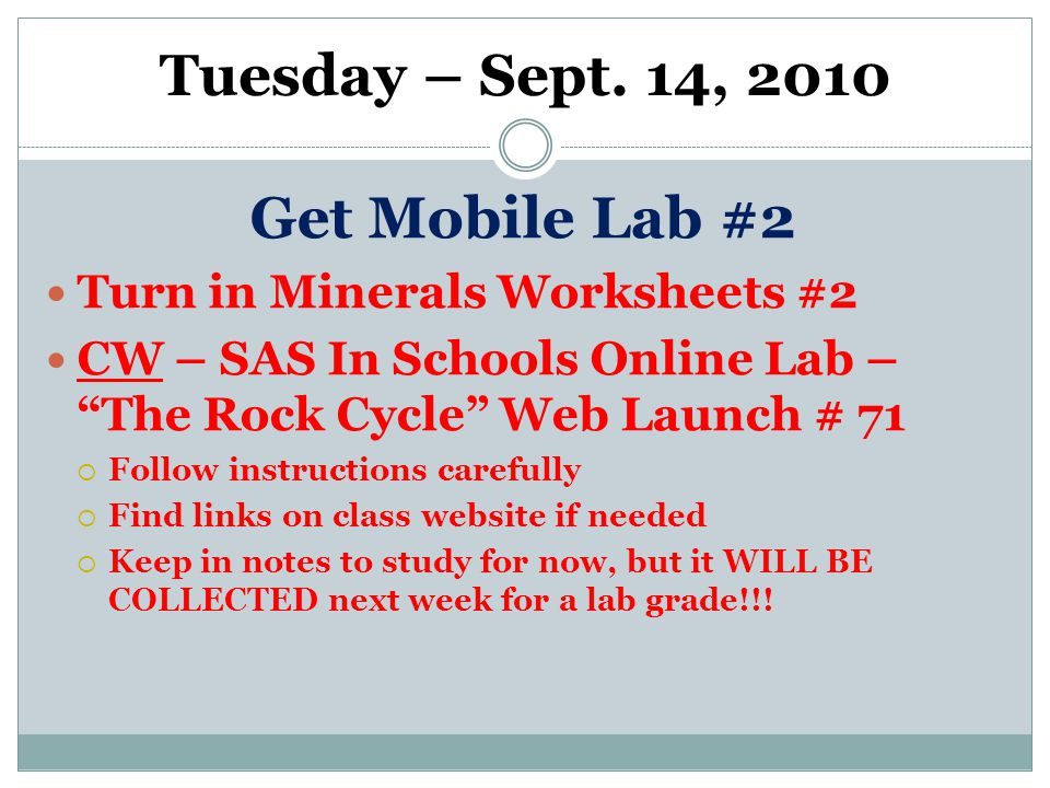 """Tuesday – Sept. 14, 2010 Get Mobile Lab #2 Turn in Minerals Worksheets #2 CW – SAS In Schools Online Lab – """"The Rock Cycle"""" Web Launch # 71  Follow i"""