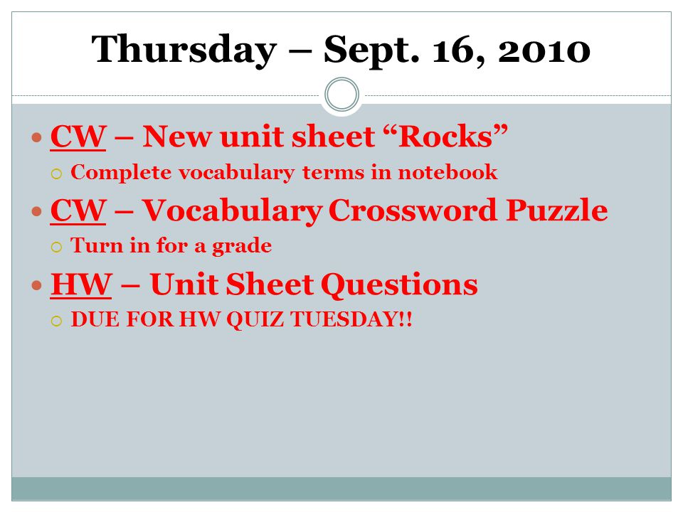 """Thursday – Sept. 16, 2010 CW – New unit sheet """"Rocks""""  Complete vocabulary terms in notebook CW – Vocabulary Crossword Puzzle  Turn in for a grade H"""