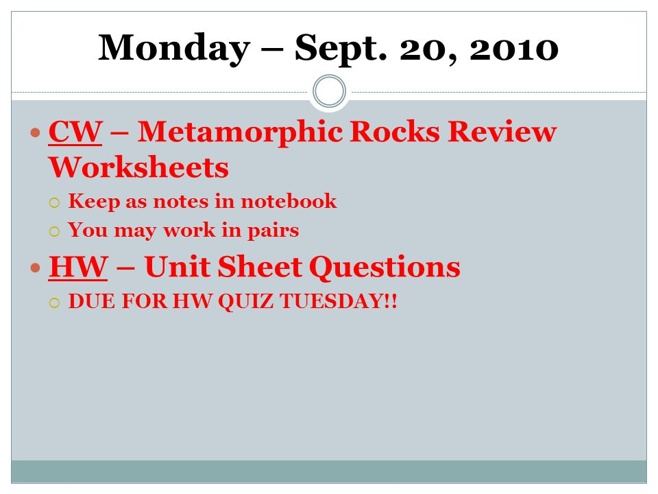 Monday – Sept. 20, 2010 CW – Metamorphic Rocks Review Worksheets  Keep as notes in notebook  You may work in pairs HW – Unit Sheet Questions  DUE F