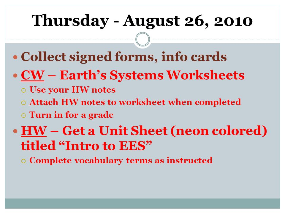 Thursday - August 26, 2010 Collect signed forms, info cards CW – Earth's Systems Worksheets  Use your HW notes  Attach HW notes to worksheet when completed  Turn in for a grade HW – Get a Unit Sheet (neon colored) titled Intro to EES  Complete vocabulary terms as instructed