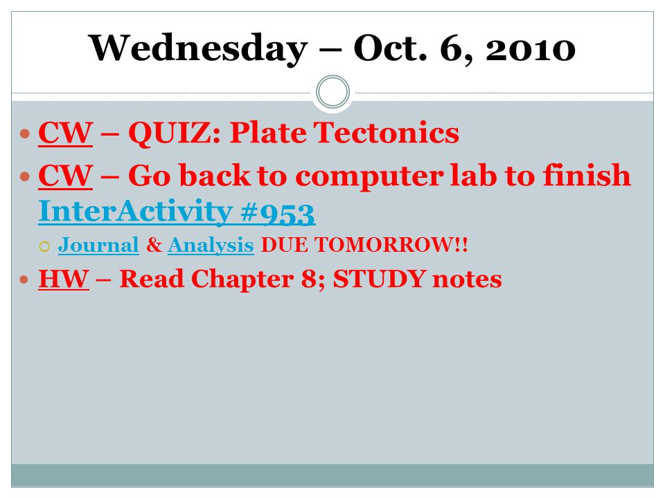 Wednesday – Oct. 6, 2010 CW – QUIZ: Plate Tectonics CW – Go back to computer lab to finish InterActivity #953 InterActivity #953  Journal & Analysis