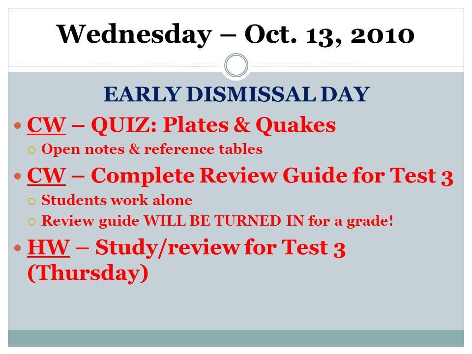 Wednesday – Oct. 13, 2010 EARLY DISMISSAL DAY CW – QUIZ: Plates & Quakes  Open notes & reference tables CW – Complete Review Guide for Test 3  Stude