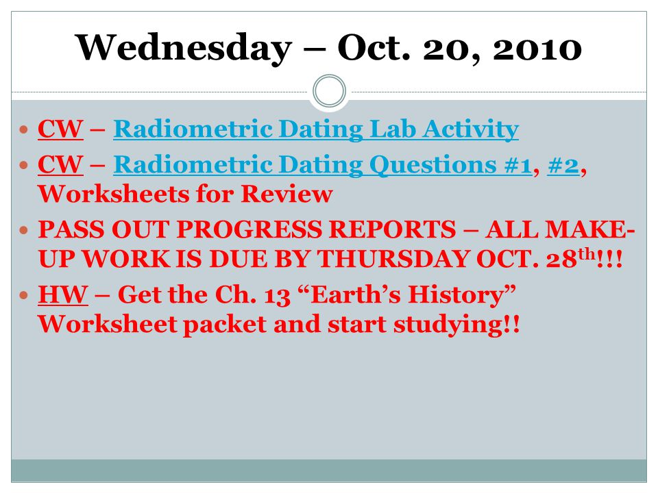 Wednesday – Oct. 20, 2010 CW – Radiometric Dating Lab ActivityRadiometric Dating Lab Activity CW – Radiometric Dating Questions #1, #2, Worksheets for