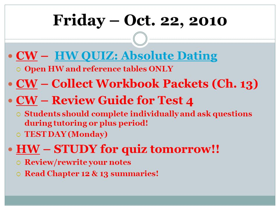 Friday – Oct. 22, 2010 CW – HW QUIZ: Absolute DatingHW QUIZ: Absolute Dating  Open HW and reference tables ONLY CW – Collect Workbook Packets (Ch. 13