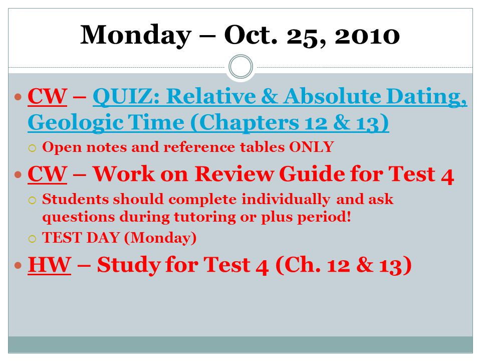 Monday – Oct. 25, 2010 CW – QUIZ: Relative & Absolute Dating, Geologic Time (Chapters 12 & 13)QUIZ: Relative & Absolute Dating, Geologic Time (Chapter