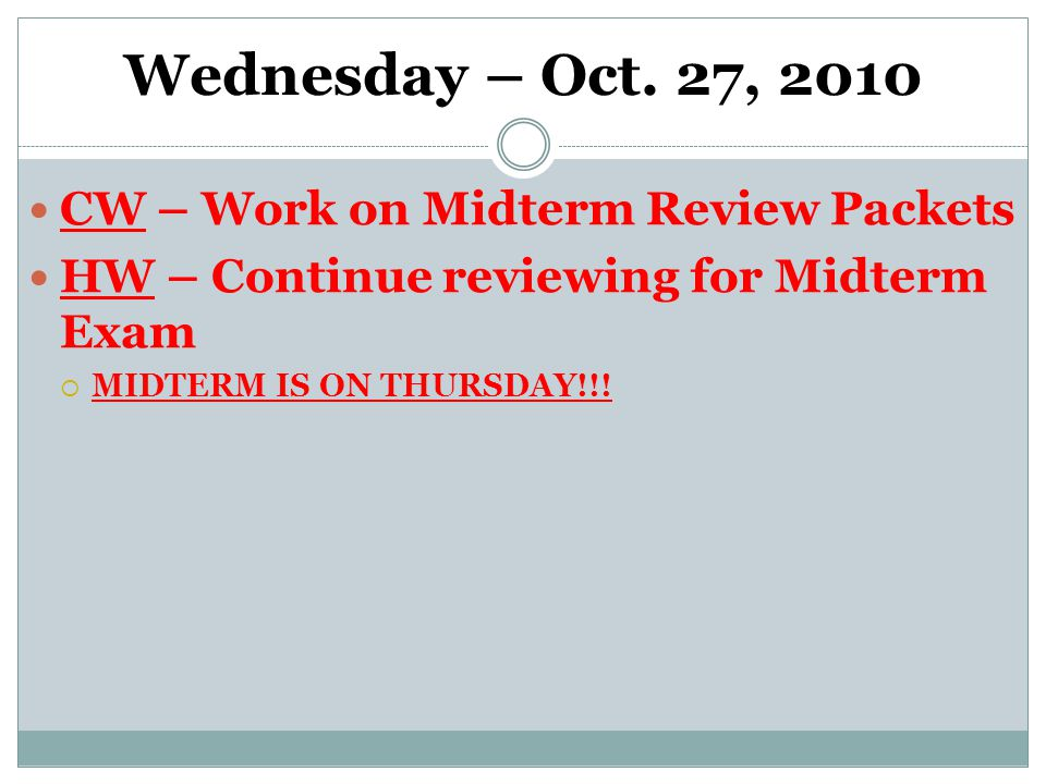 Wednesday – Oct. 27, 2010 CW – Work on Midterm Review Packets HW – Continue reviewing for Midterm Exam  MIDTERM IS ON THURSDAY!!!