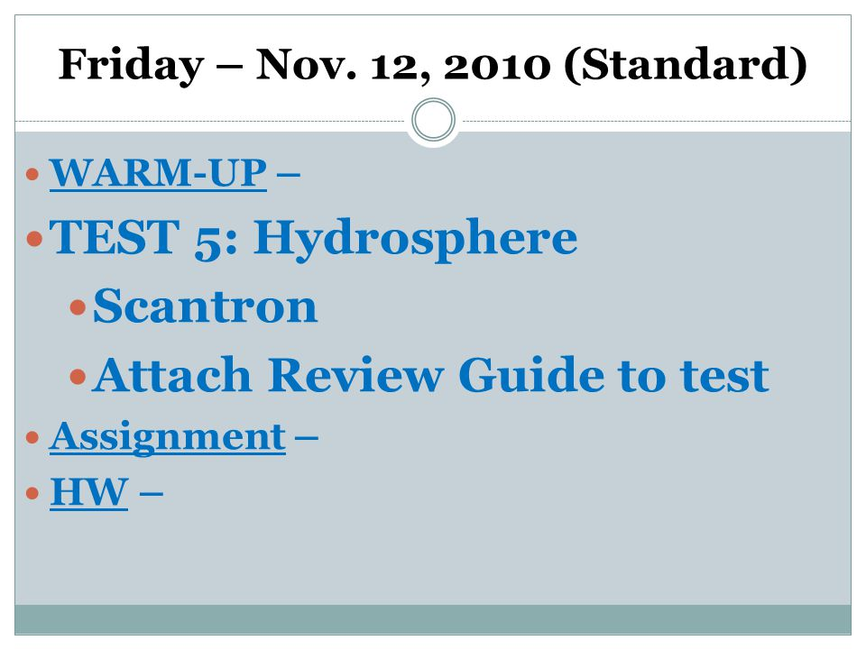 Friday – Nov. 12, 2010 (Standard) WARM-UP – TEST 5: Hydrosphere Scantron Attach Review Guide to test Assignment – HW –
