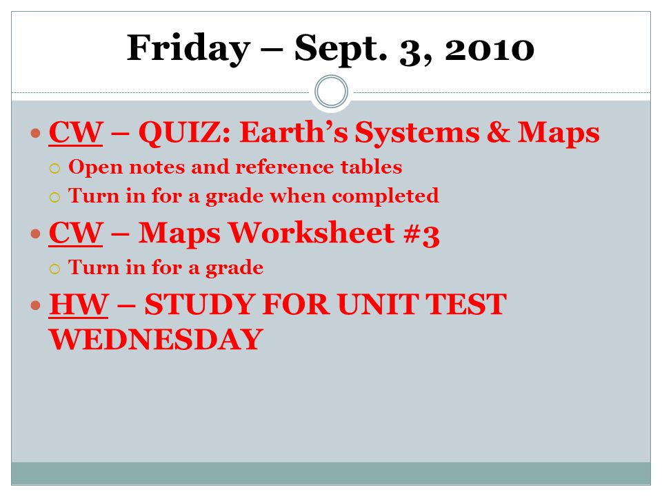 Friday – Sept. 3, 2010 CW – QUIZ: Earth's Systems & Maps  Open notes and reference tables  Turn in for a grade when completed CW – Maps Worksheet #3