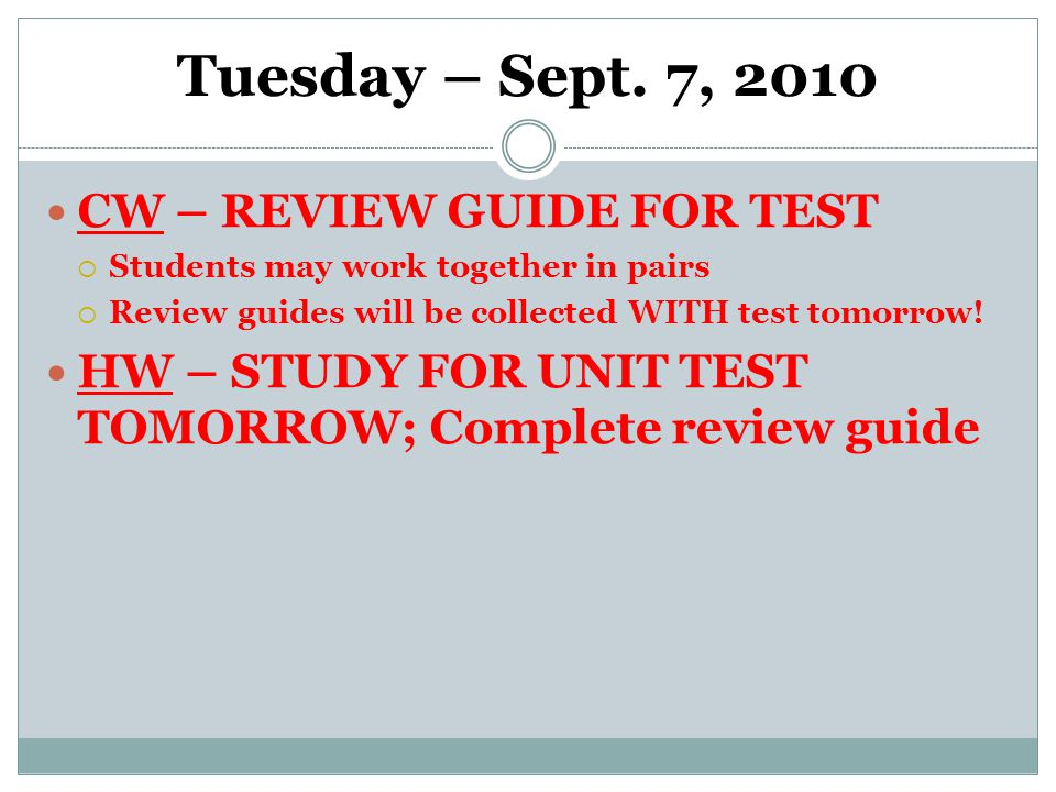 Tuesday – Sept. 7, 2010 CW – REVIEW GUIDE FOR TEST  Students may work together in pairs  Review guides will be collected WITH test tomorrow! HW – ST