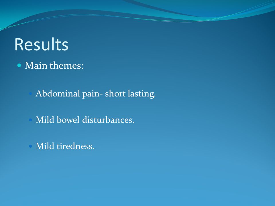 Results Main themes: Abdominal pain- short lasting. Mild bowel disturbances. Mild tiredness.