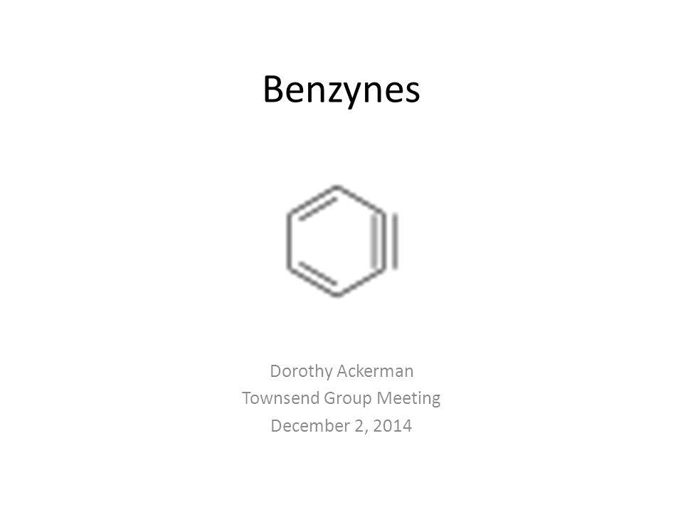 Benzynes Dorothy Ackerman Townsend Group Meeting December 2, 2014