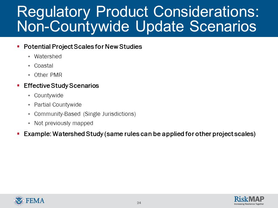24 Regulatory Product Considerations: Non-Countywide Update Scenarios  Potential Project Scales for New Studies Watershed Coastal Other PMR  Effective Study Scenarios Countywide Partial Countywide Community-Based (Single Jurisdictions) Not previously mapped  Example: Watershed Study (same rules can be applied for other project scales)