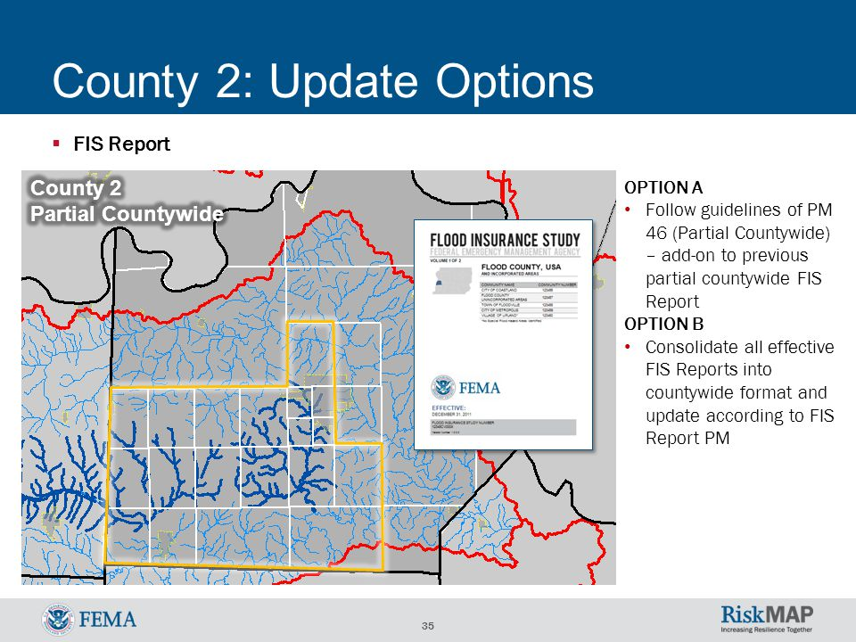 35 County 2: Update Options  FIS Report OPTION A Follow guidelines of PM 46 (Partial Countywide) – add-on to previous partial countywide FIS Report OPTION B Consolidate all effective FIS Reports into countywide format and update according to FIS Report PM