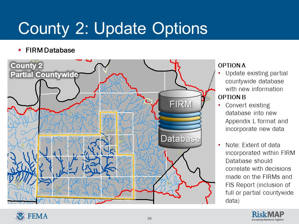 36 County 2: Update Options  FIRM Database OPTION A Update existing partial countywide database with new information OPTION B Convert existing database into new Appendix L format and incorporate new data Note: Extent of data incorporated within FIRM Database should correlate with decisions made on the FIRMs and FIS Report (inclusion of full or partial countywide data)