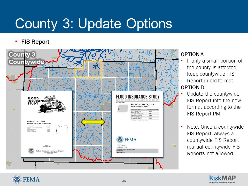 40 County 3: Update Options  FIS Report OPTION A If only a small portion of the county is affected, keep countywide FIS Report in old format OPTION B Update the countywide FIS Report into the new format according to the FIS Report PM Note: Once a countywide FIS Report, always a countywide FIS Report (partial countywide FIS Reports not allowed)