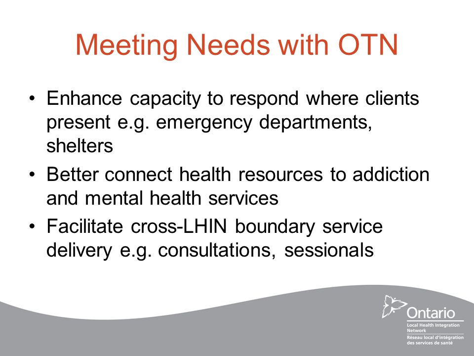 Meeting Needs with OTN Enhance capacity to respond where clients present e.g.