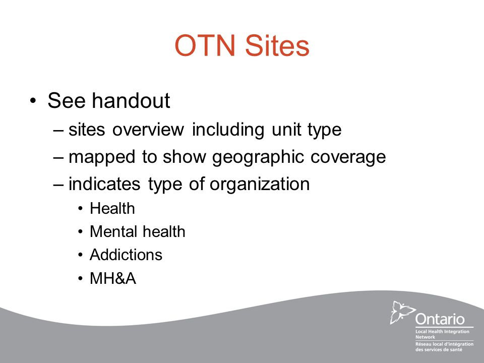 OTN Sites See handout –sites overview including unit type –mapped to show geographic coverage –indicates type of organization Health Mental health Addictions MH&A
