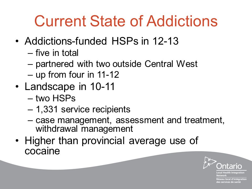 Current State of Addictions Addictions-funded HSPs in 12-13 –five in total –partnered with two outside Central West –up from four in 11-12 Landscape in 10-11 –two HSPs –1,331 service recipients –case management, assessment and treatment, withdrawal management Higher than provincial average use of cocaine