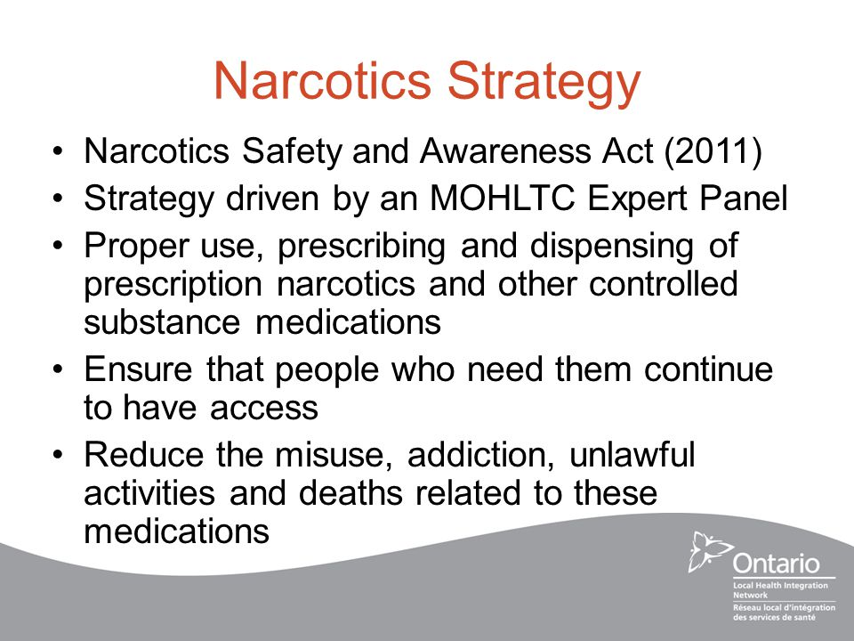 Narcotics Strategy Narcotics Safety and Awareness Act (2011) Strategy driven by an MOHLTC Expert Panel Proper use, prescribing and dispensing of prescription narcotics and other controlled substance medications Ensure that people who need them continue to have access Reduce the misuse, addiction, unlawful activities and deaths related to these medications