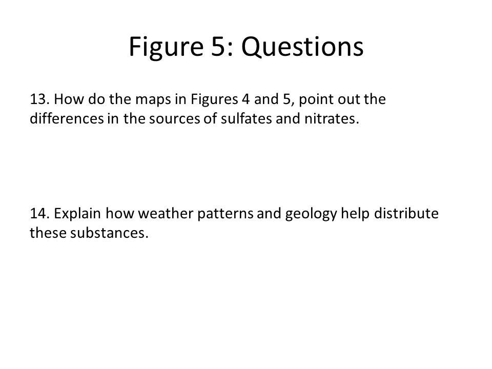 Figure 5: Questions 13. How do the maps in Figures 4 and 5, point out the differences in the sources of sulfates and nitrates. 14. Explain how weather