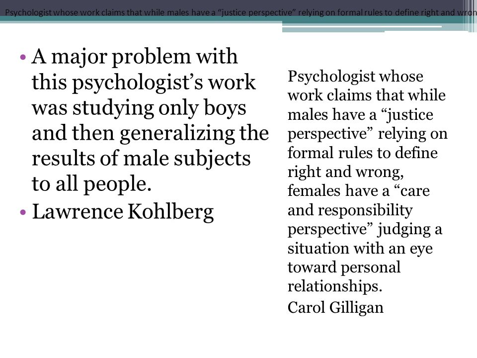 Psychologist whose work claims that while males have a justice perspective relying on formal rules to define right and wrong, females have a care and responsibility perspective judging a situation with an eye toward personal relationships.