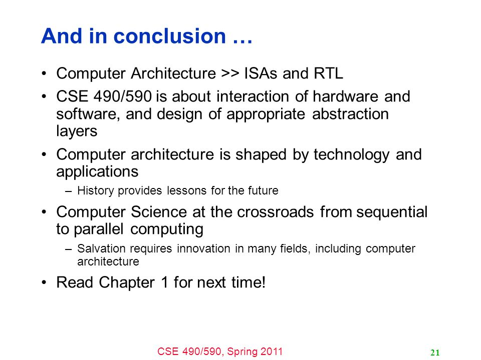 CSE 490/590, Spring 2011 21 And in conclusion … Computer Architecture >> ISAs and RTL CSE 490/590 is about interaction of hardware and software, and design of appropriate abstraction layers Computer architecture is shaped by technology and applications –History provides lessons for the future Computer Science at the crossroads from sequential to parallel computing –Salvation requires innovation in many fields, including computer architecture Read Chapter 1 for next time!