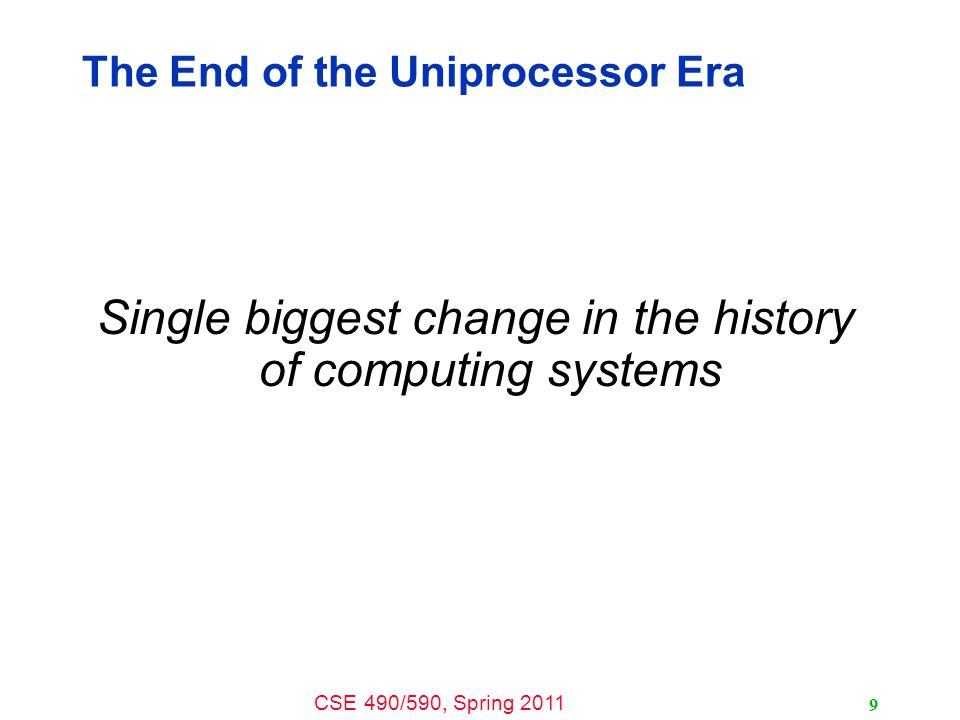 CSE 490/590, Spring 2011 9 The End of the Uniprocessor Era Single biggest change in the history of computing systems