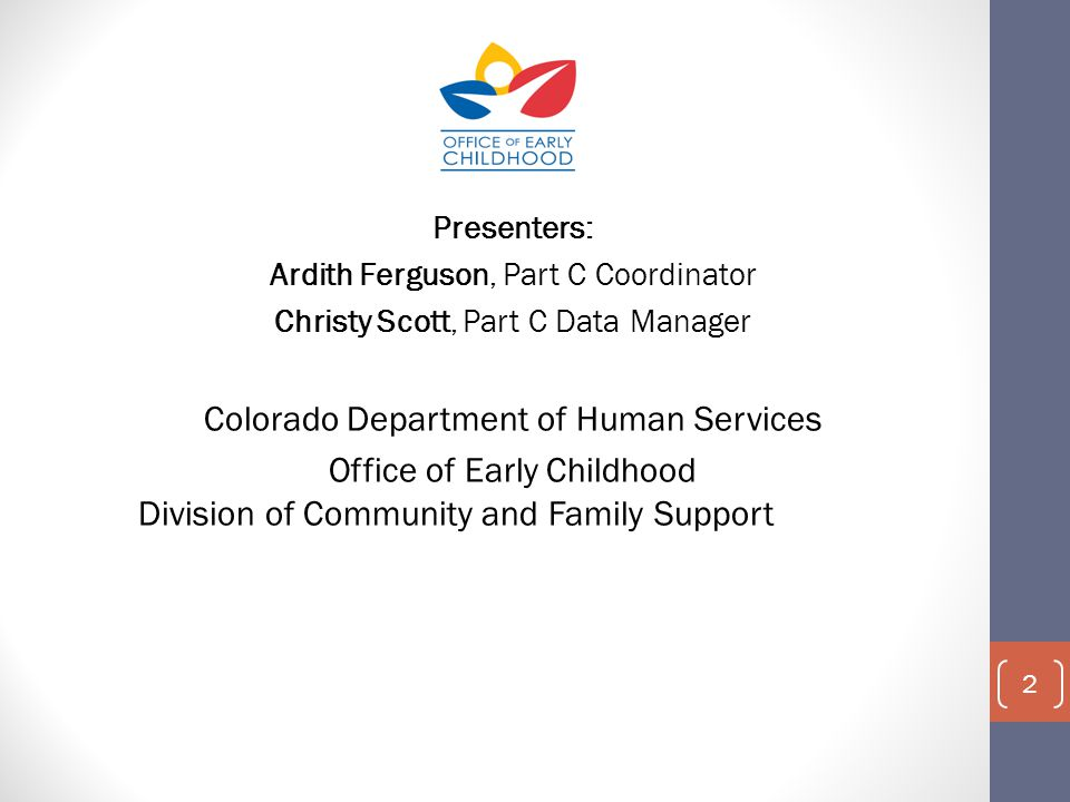 Presenters: Ardith Ferguson, Part C Coordinator Christy Scott, Part C Data Manager Colorado Department of Human Services Office of Early Childhood Division of Community and Family Support 2