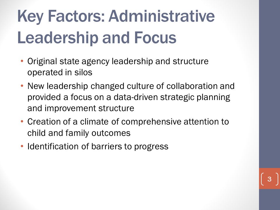 Key Factors: Administrative Leadership and Focus Original state agency leadership and structure operated in silos New leadership changed culture of collaboration and provided a focus on a data-driven strategic planning and improvement structure Creation of a climate of comprehensive attention to child and family outcomes Identification of barriers to progress 3