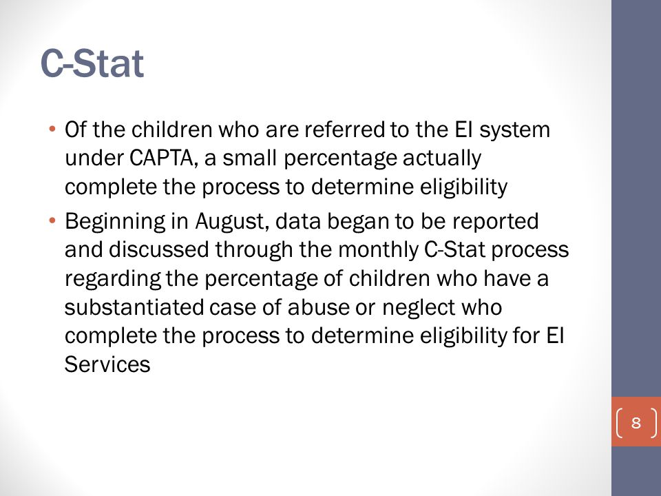 C-Stat Of the children who are referred to the EI system under CAPTA, a small percentage actually complete the process to determine eligibility Beginn