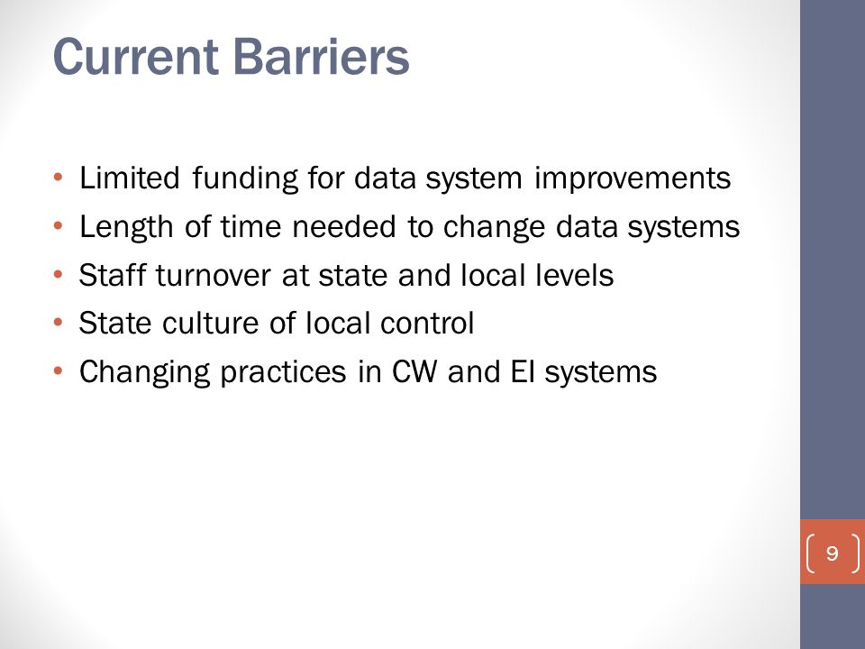 Current Barriers Limited funding for data system improvements Length of time needed to change data systems Staff turnover at state and local levels State culture of local control Changing practices in CW and EI systems 9