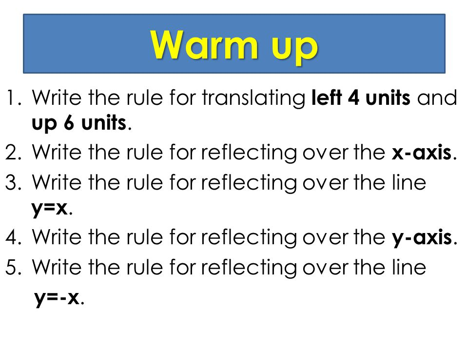 Warm up 1.Write the rule for translating left 4 units and up 6 units. 2.Write the rule for reflecting over the x-axis. 3.Write the rule for reflecting