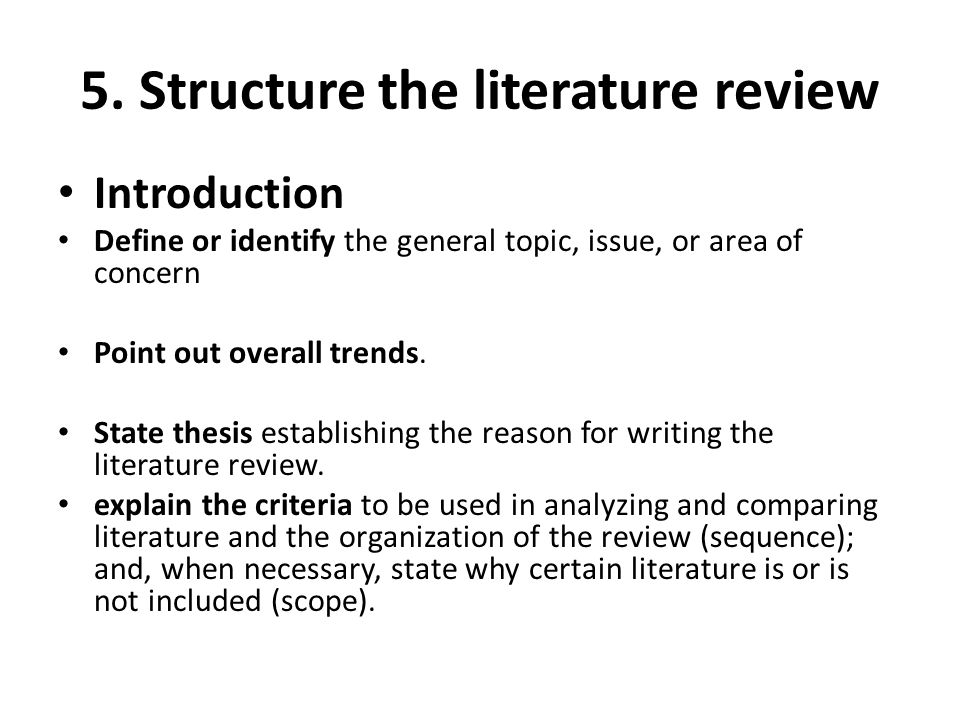 5. Structure the literature review Introduction Define or identify the general topic, issue, or area of concern Point out overall trends. State thesis