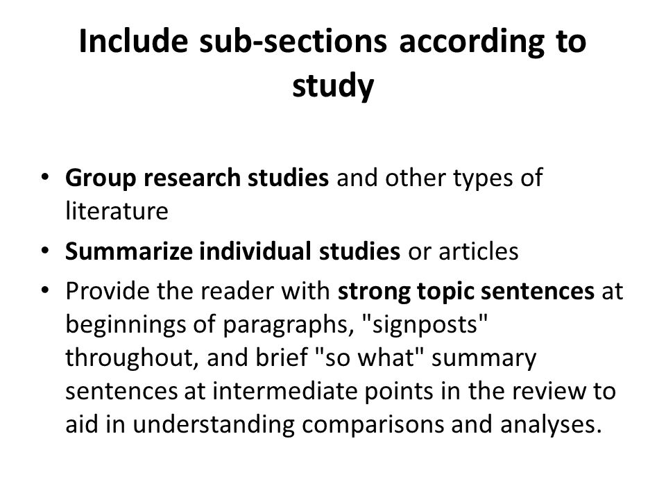 Include sub-sections according to study Group research studies and other types of literature Summarize individual studies or articles Provide the reader with strong topic sentences at beginnings of paragraphs, signposts throughout, and brief so what summary sentences at intermediate points in the review to aid in understanding comparisons and analyses.