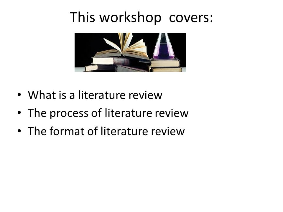 This workshop covers: What is a literature review The process of literature review The format of literature review