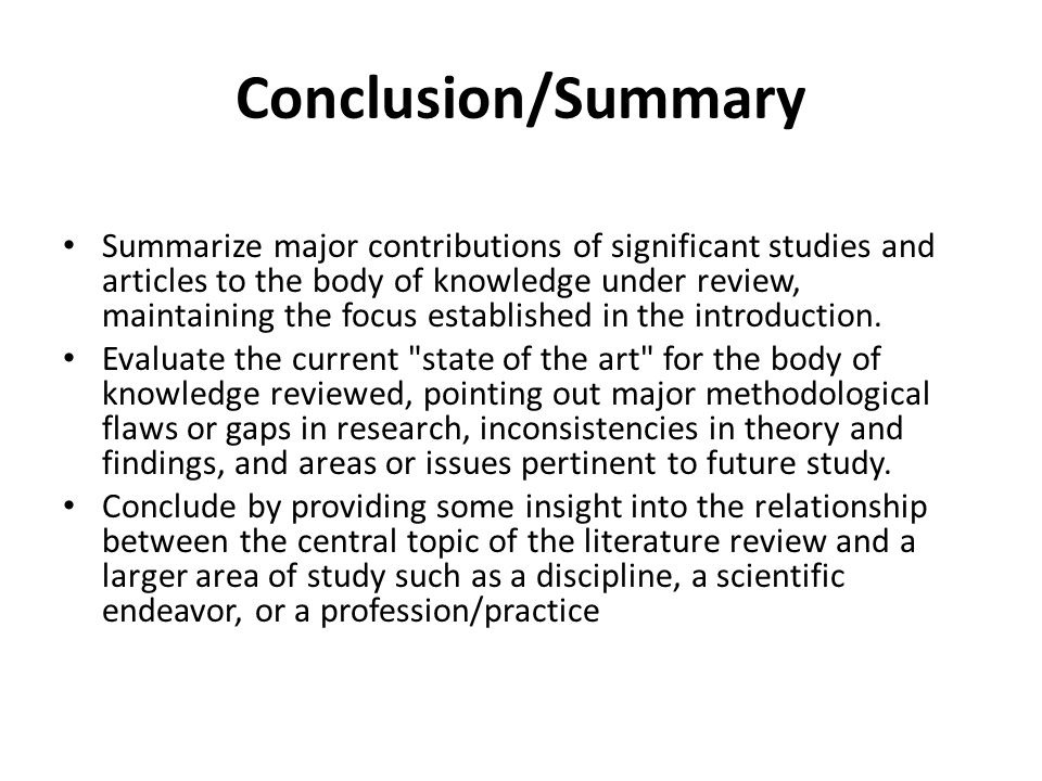 Conclusion/Summary Summarize major contributions of significant studies and articles to the body of knowledge under review, maintaining the focus esta