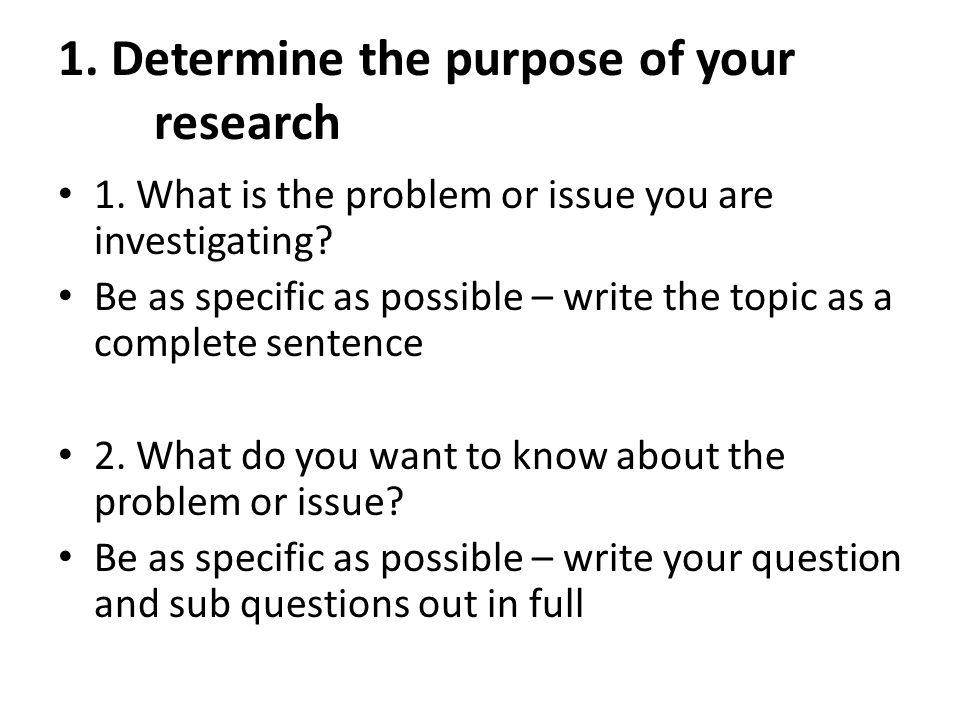 1. Determine the purpose of your research 1. What is the problem or issue you are investigating? Be as specific as possible – write the topic as a com