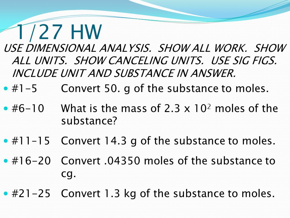 1/27 HW USE DIMENSIONAL ANALYSIS. SHOW ALL WORK. SHOW ALL UNITS. SHOW CANCELING UNITS. USE SIG FIGS. INCLUDE UNIT AND SUBSTANCE IN ANSWER. #1-5Convert
