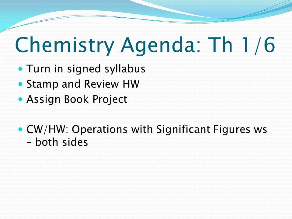Chemistry Agenda: Th 1/6 Turn in signed syllabus Stamp and Review HW Assign Book Project CW/HW: Operations with Significant Figures ws – both sides