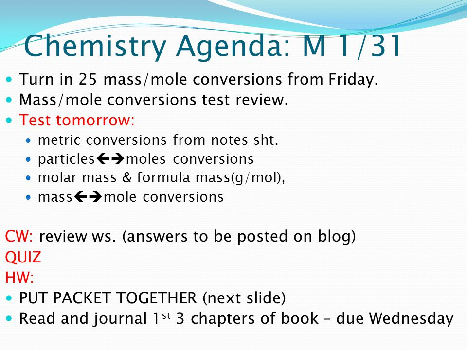 Chemistry Agenda: M 1/31 Turn in 25 mass/mole conversions from Friday. Mass/mole conversions test review. Test tomorrow: metric conversions from notes