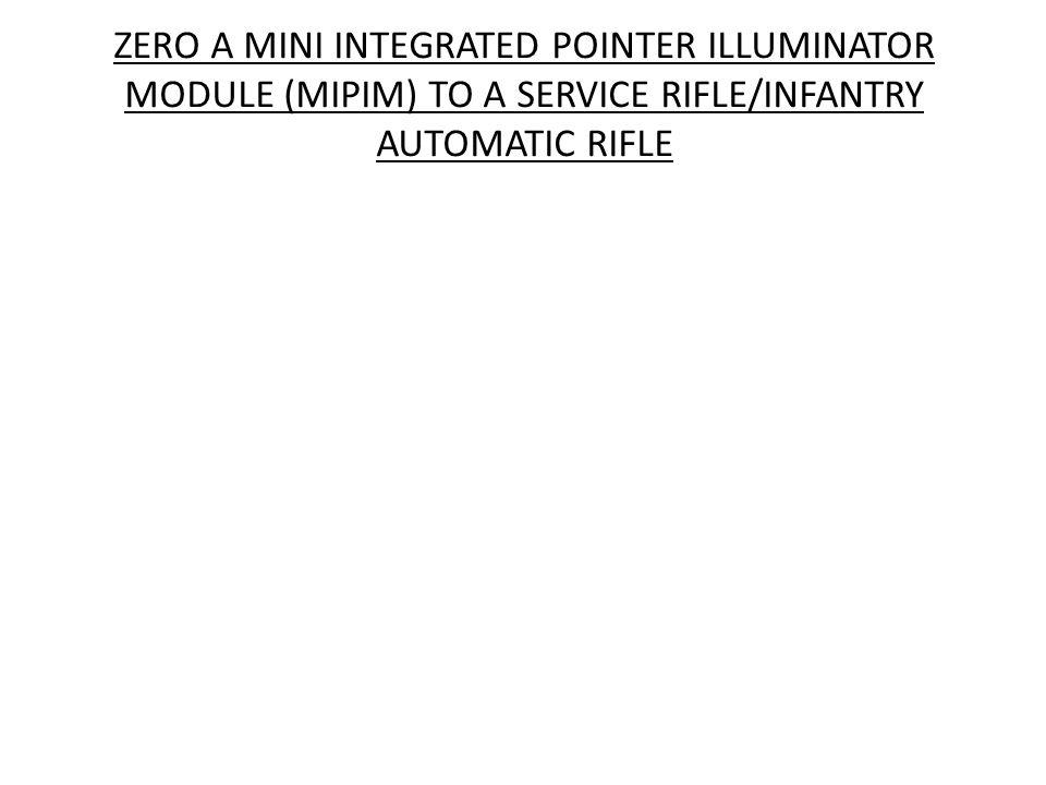ZERO A MINI INTEGRATED POINTER ILLUMINATOR MODULE (MIPIM) TO A SERVICE RIFLE/INFANTRY AUTOMATIC RIFLE