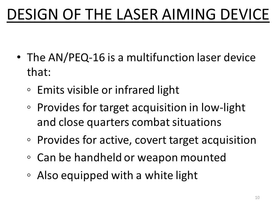 The AN/PEQ-16 is a multifunction laser device that: ◦Emits visible or infrared light ◦Provides for target acquisition in low-light and close quarters