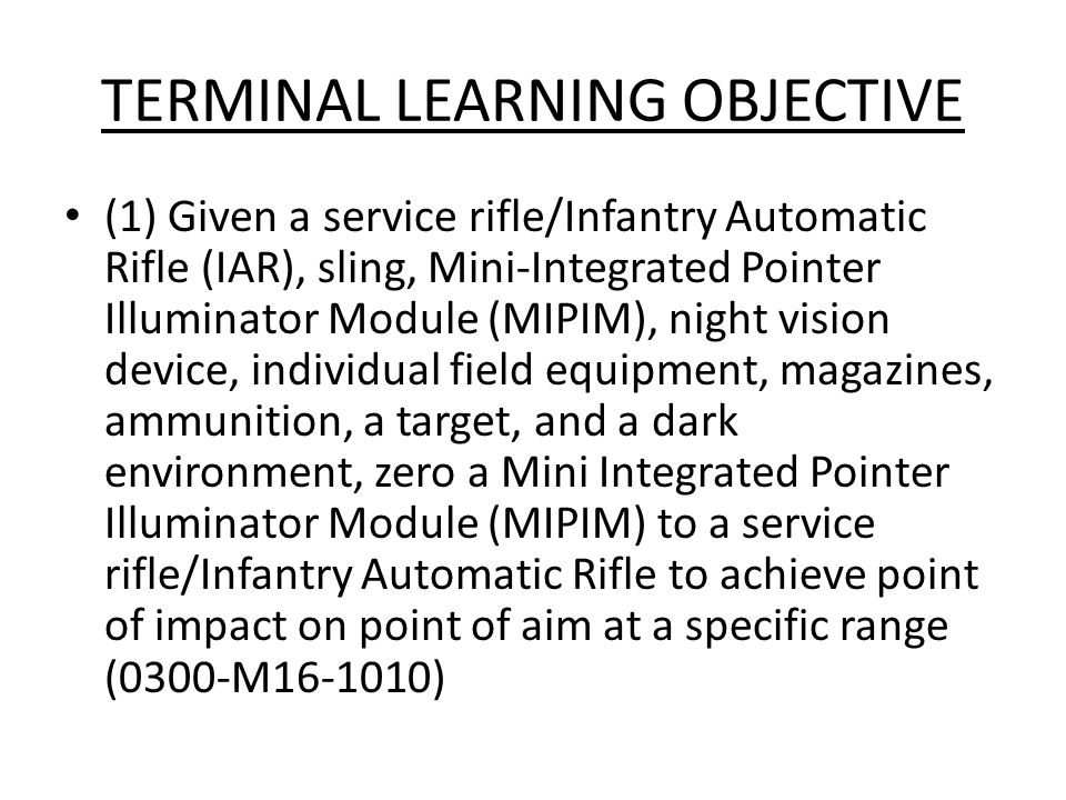 TERMINAL LEARNING OBJECTIVE (1) Given a service rifle/Infantry Automatic Rifle (IAR), sling, Mini-Integrated Pointer Illuminator Module (MIPIM), night