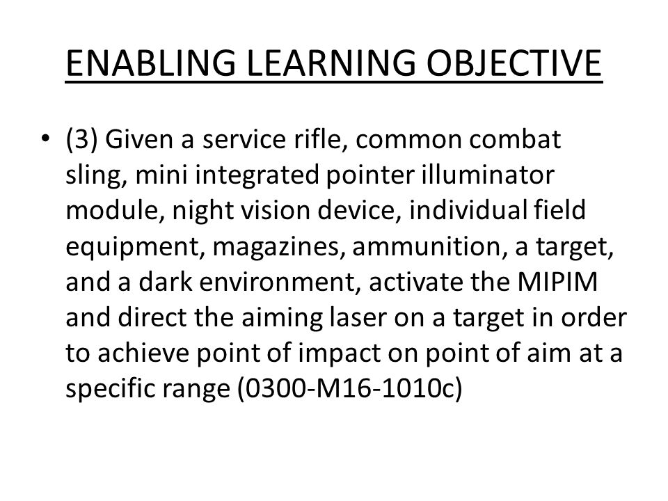 ENABLING LEARNING OBJECTIVE (3) Given a service rifle, common combat sling, mini integrated pointer illuminator module, night vision device, individua