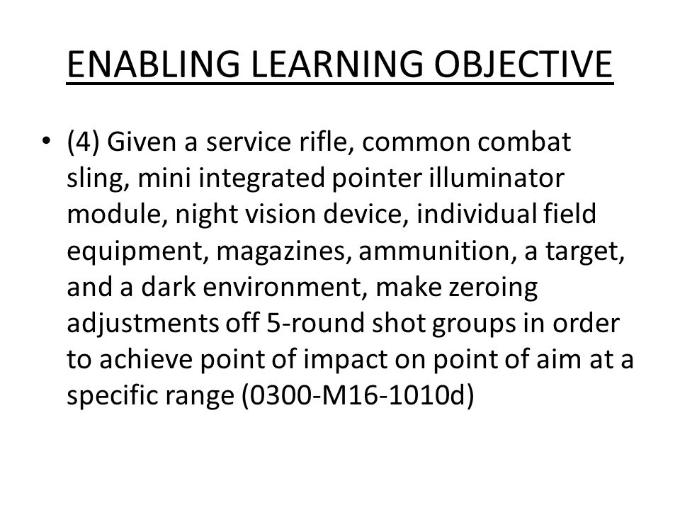 ENABLING LEARNING OBJECTIVE (4) Given a service rifle, common combat sling, mini integrated pointer illuminator module, night vision device, individua