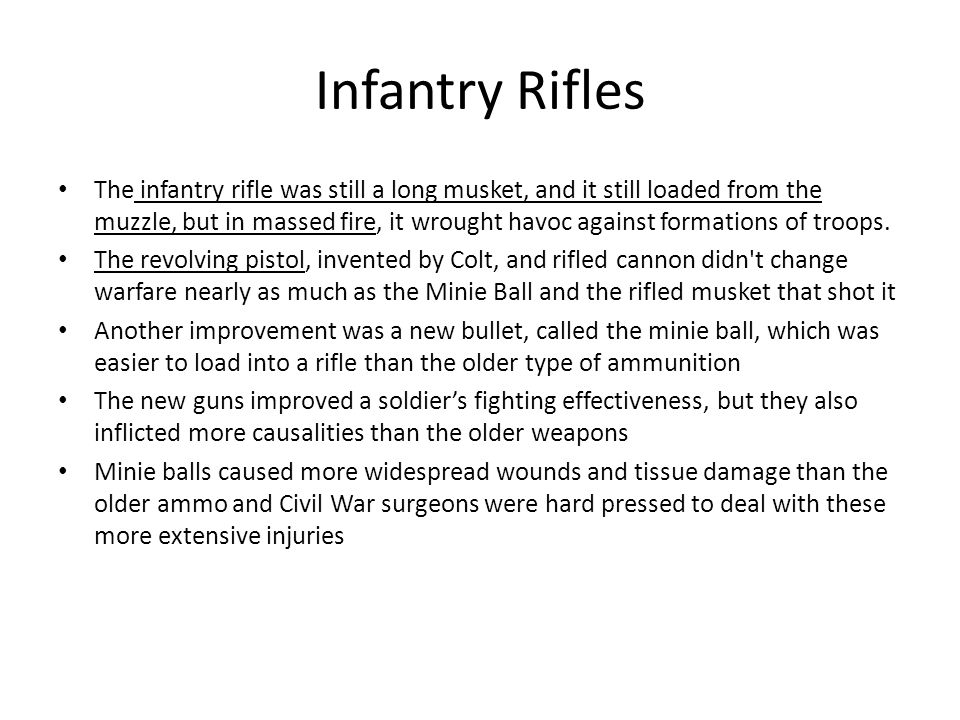 Infantry Rifles The infantry rifle was still a long musket, and it still loaded from the muzzle, but in massed fire, it wrought havoc against formations of troops.