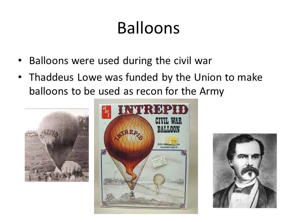 Balloons Balloons were used during the civil war Thaddeus Lowe was funded by the Union to make balloons to be used as recon for the Army