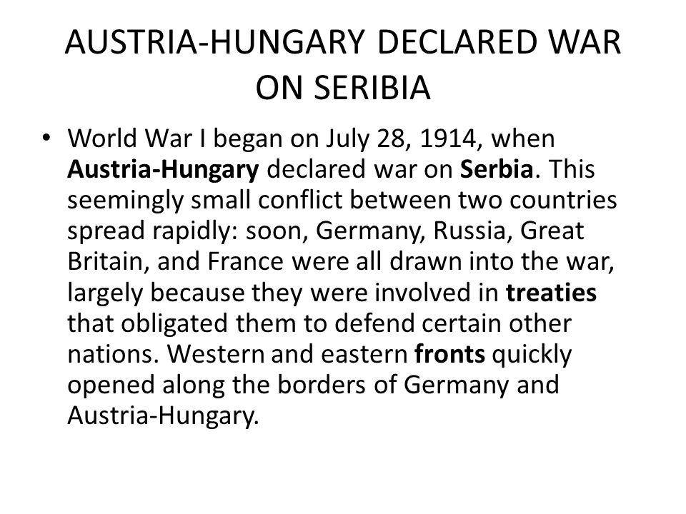 AUSTRIA-HUNGARY DECLARED WAR ON SERIBIA World War I began on July 28, 1914, when Austria-Hungary declared war on Serbia.