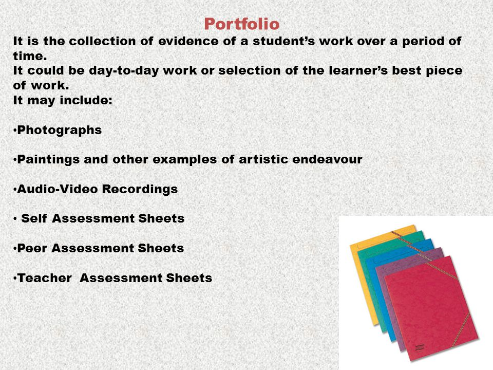 Portfolio It is the collection of evidence of a student's work over a period of time. It could be day-to-day work or selection of the learner's best p